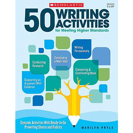 Scholastic Teacher Resources 50 Writing Activities for Meeting Higher Standards, Grades 5 - 12
