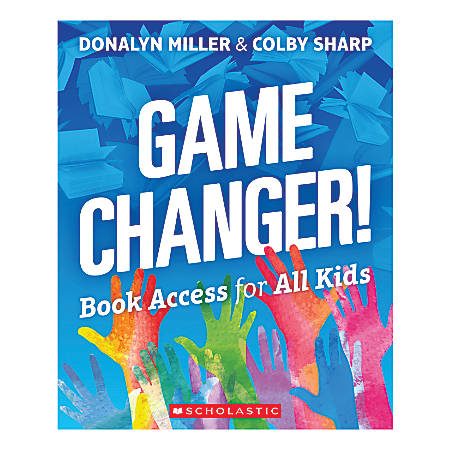 Scholastic® Game Changer: Book Access For All Kids By Donalyn Miller And Colby Sharp